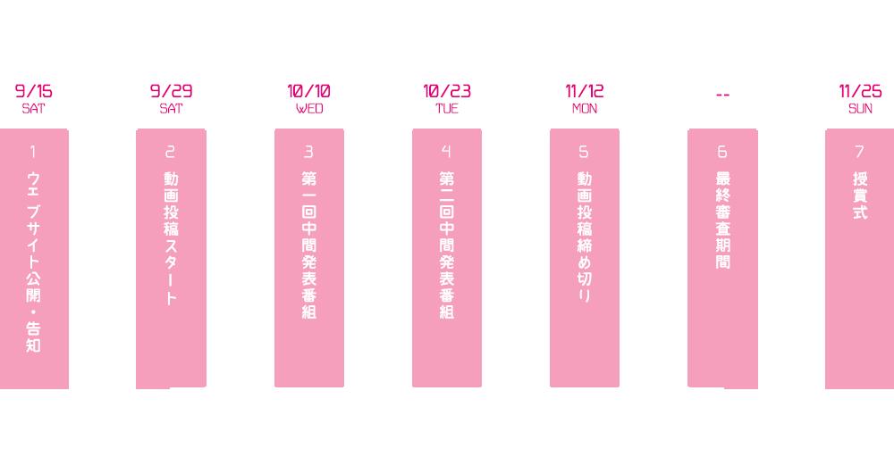 9/15 Sat 1 ウェブサイト公開・告知 / 9/29 Sat 2 動画投稿スタート / 10/10 Web 3 第一回中間発表番組 / 10/23 Tue 4 第二回中間発表番組 / 11/12 Mon 5 動画投稿締め切り / 6 最終審査期間 / 11/25 Sun 7 授賞式